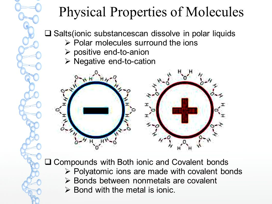 Physical Properties of Molecules  Salts(ionic substancescan dissolve in polar liquids  Polar molecules surround the ions  positive end-to-anion  Negative end-to-cation  Compounds with Both ionic and Covalent bonds  Polyatomic ions are made with covalent bonds  Bonds between nonmetals are covalent  Bond with the metal is ionic.