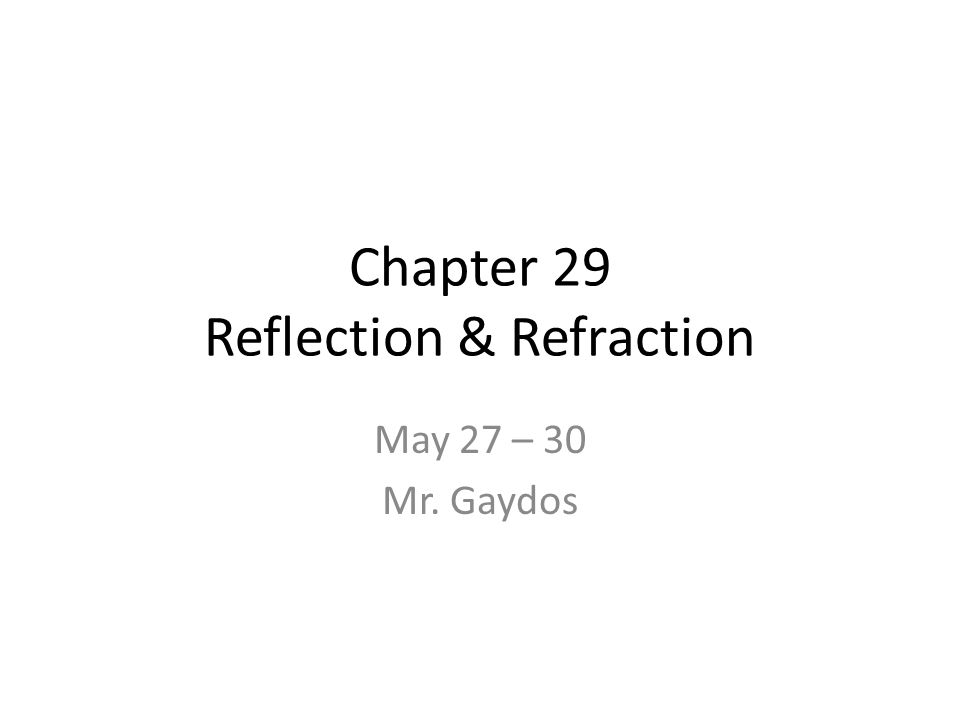 Chapter 29 Reflection & Refraction May 27 – 30 Mr. Gaydos