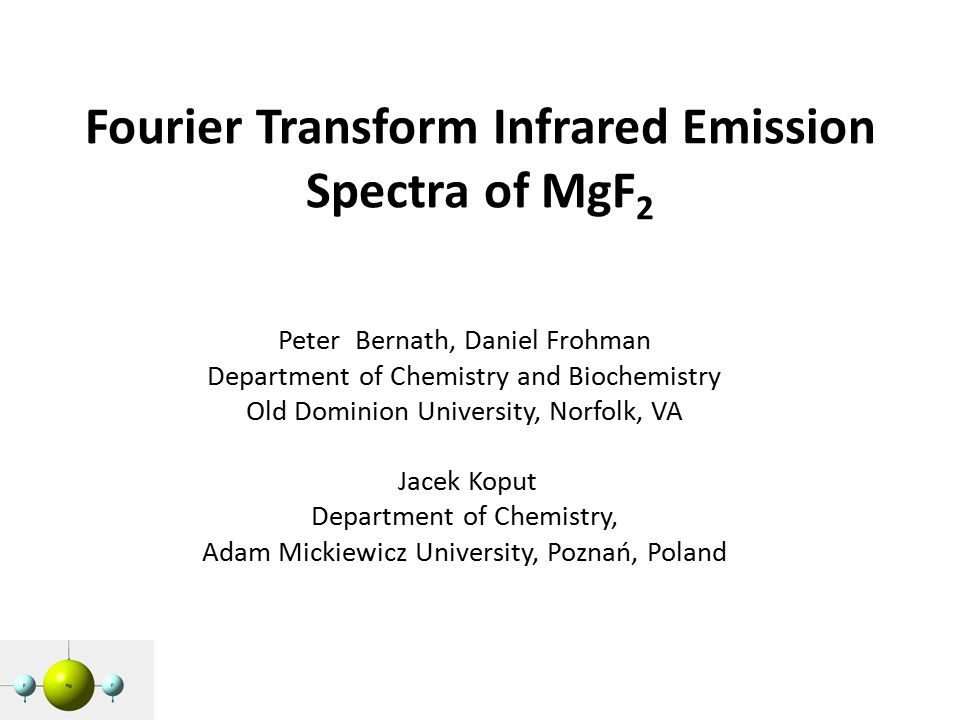 Fourier Transform Infrared Emission Spectra of MgF 2 Peter Bernath, Daniel Frohman Department of Chemistry and Biochemistry Old Dominion University, Norfolk, VA Jacek Koput Department of Chemistry, Adam Mickiewicz University, Poznań, Poland