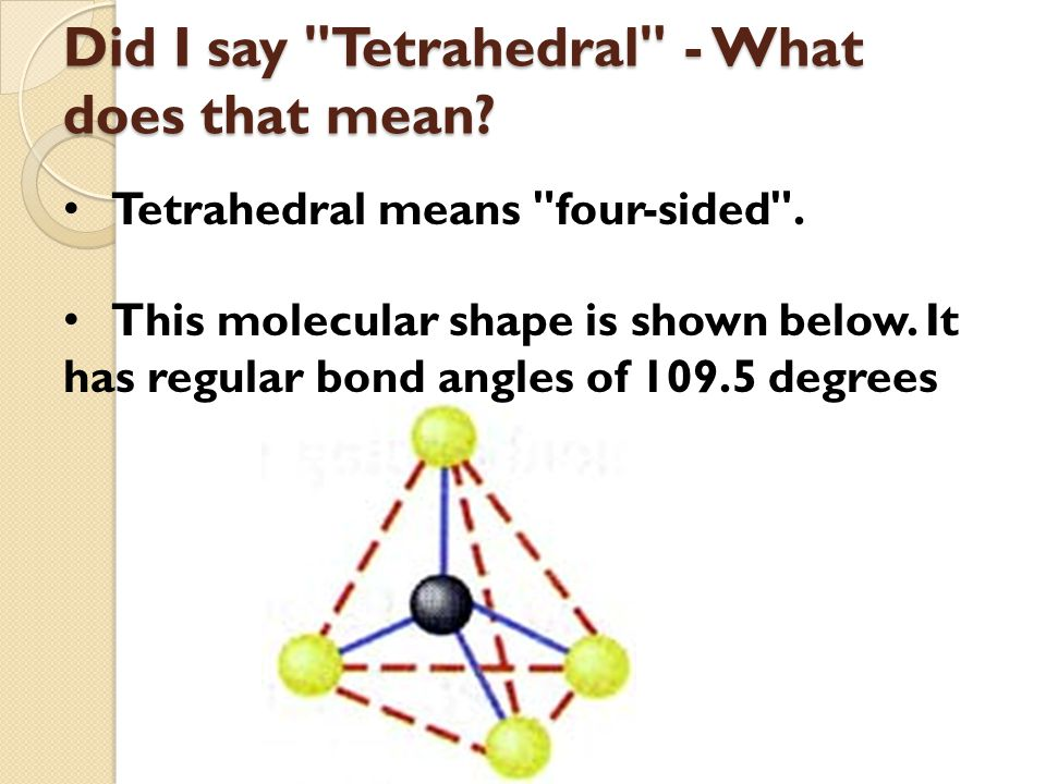Did I say Tetrahedral - What does that mean. Tetrahedral means four-sided .