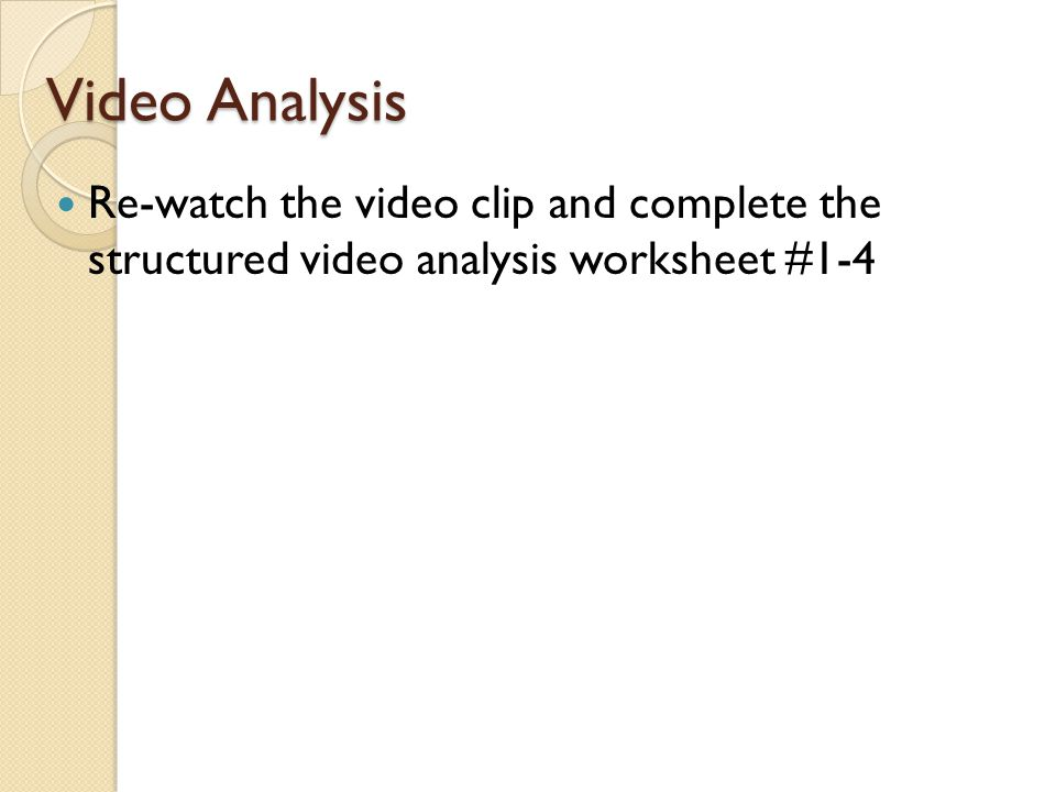 Video Analysis Re-watch the video clip and complete the structured video analysis worksheet #1-4