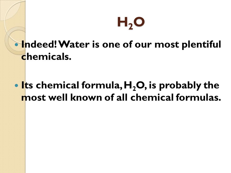 H2OH2OH2OH2O Indeed. Water is one of our most plentiful chemicals.