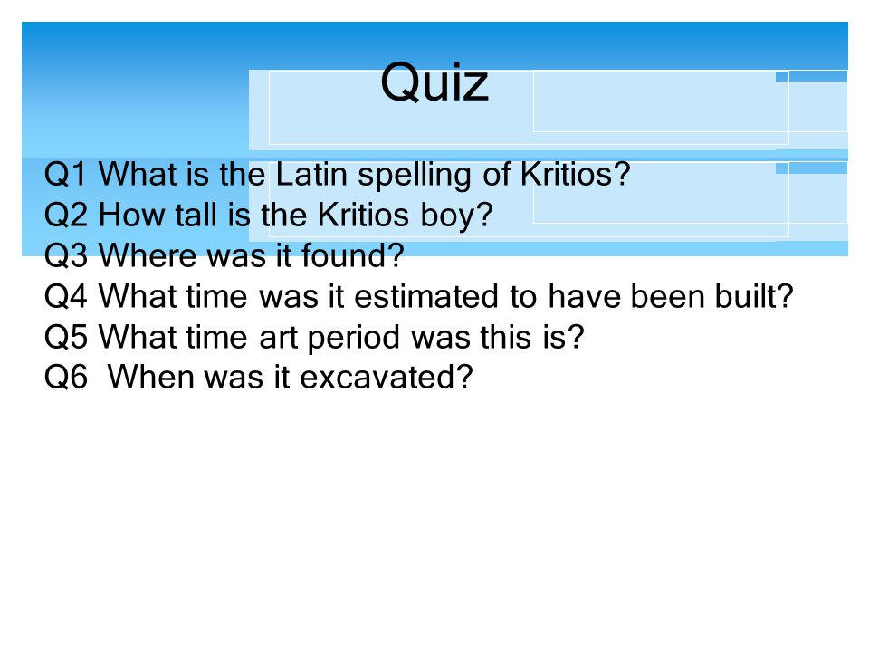 Quiz Q1 What is the Latin spelling of Kritios? Q2 How tall is the Kritios boy? Q3 Where was it found? Q4 What time was it estimated to have been built