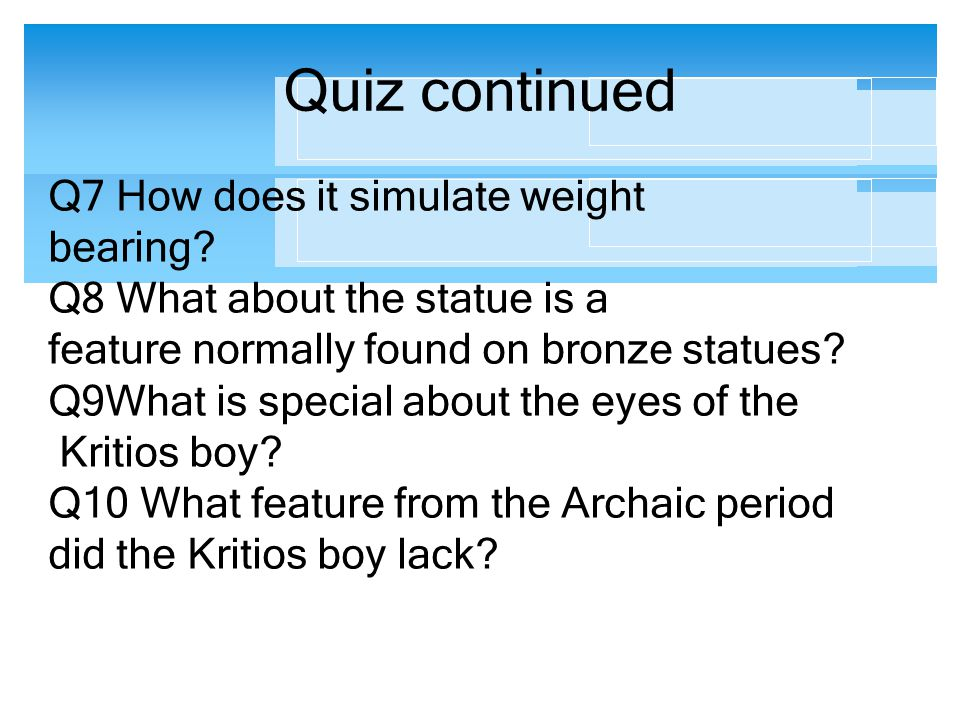 Quiz continued Q7 How does it simulate weight bearing? Q8 What about the statue is a feature normally found on bronze statues? Q9What is special about