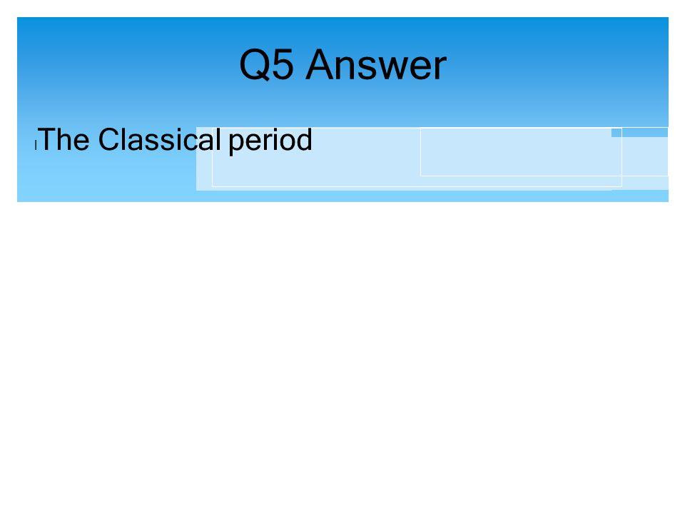 Q5 Answer l The Classical period