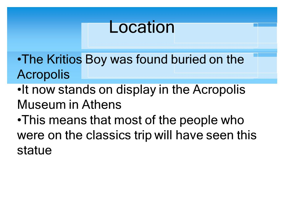 Location The Kritios Boy was found buried on the Acropolis It now stands on display in the Acropolis Museum in Athens This means that most of the peop