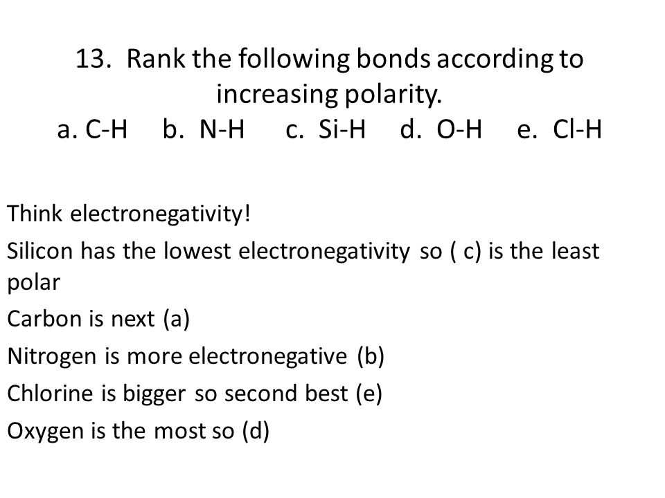 13. Rank the following bonds according to increasing polarity. a. C-H b. N-H c. Si-H d. O-H e. Cl-H Think electronegativity! Silicon has the lowest el