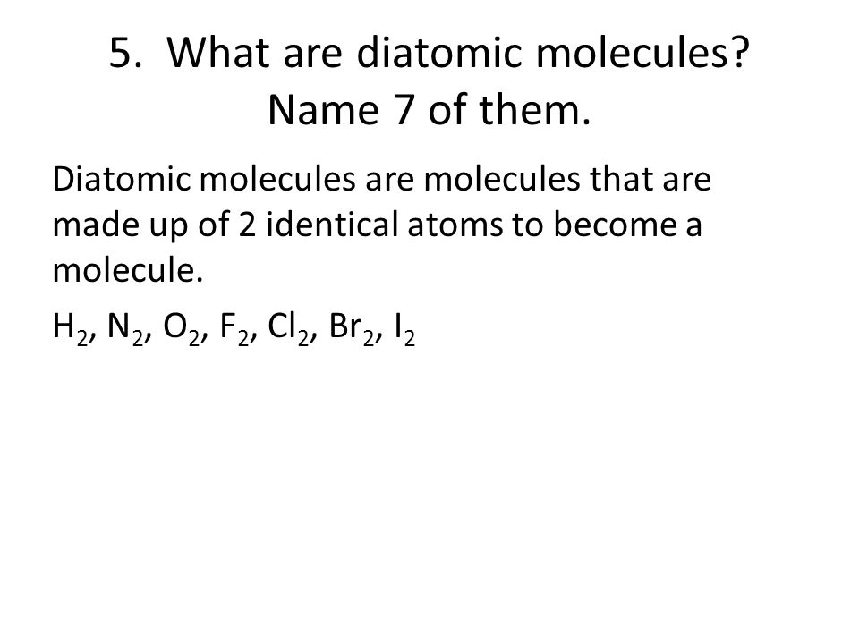 5. What are diatomic molecules? Name 7 of them. Diatomic molecules are molecules that are made up of 2 identical atoms to become a molecule. H 2, N 2,