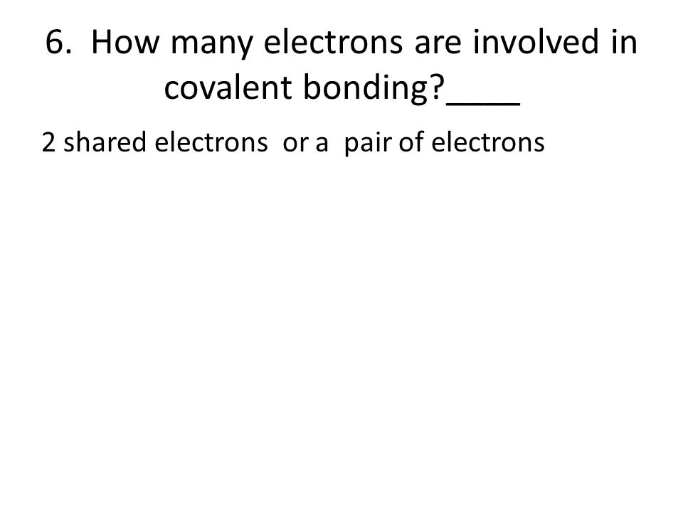 6. How many electrons are involved in covalent bonding?____ 2 shared electrons or a pair of electrons