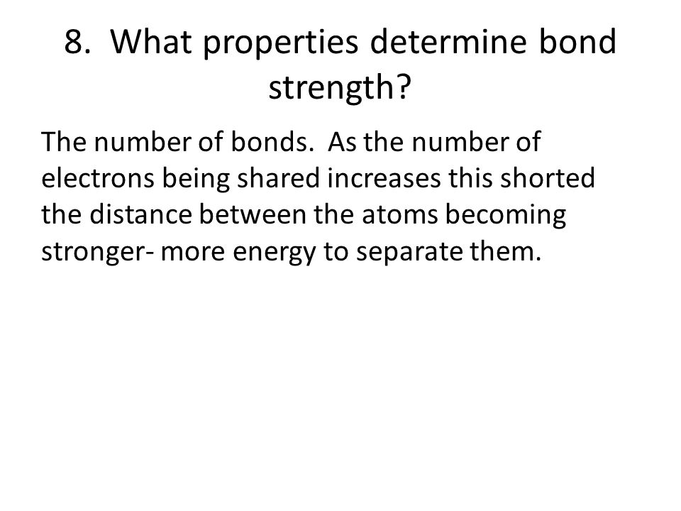 8. What properties determine bond strength? The number of bonds. As the number of electrons being shared increases this shorted the distance between t