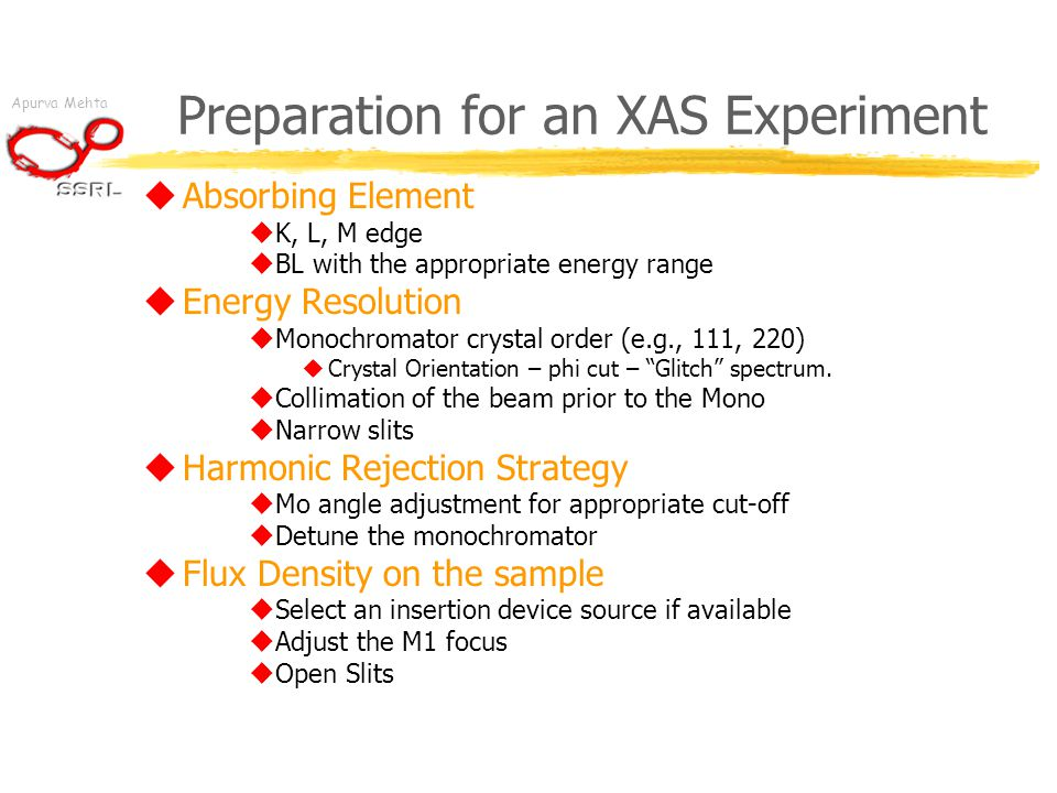 Apurva Mehta Preparation for an XAS Experiment  Absorbing Element  K, L, M edge  BL with the appropriate energy range  Energy Resolution  Monochr