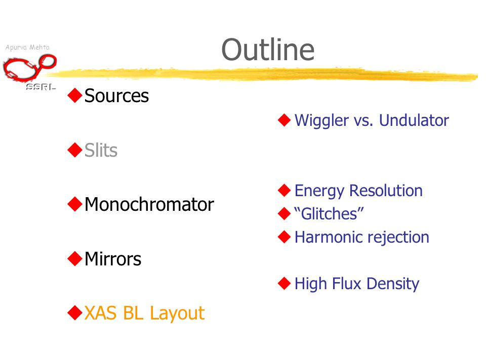 "Apurva Mehta Outline  Sources  Slits  Monochromator  Mirrors  XAS BL Layout  Wiggler vs. Undulator  Energy Resolution  ""Glitches""  Harmonic r"