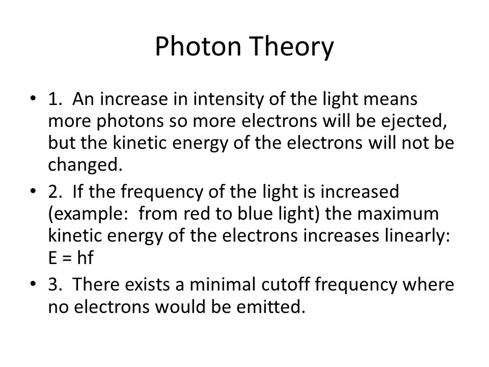Photon Theory 1. An increase in intensity of the light means more photons so more electrons will be ejected, but the kinetic energy of the electrons w