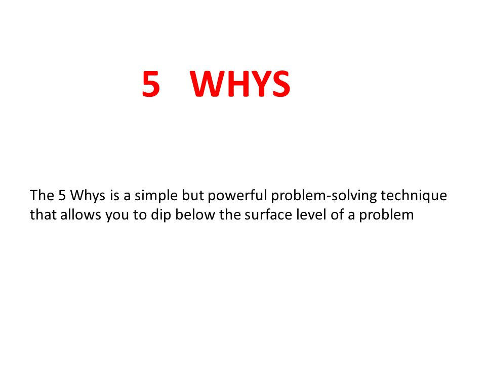 5 WHYS The 5 Whys is a simple but powerful problem-solving technique that allows you to dip below the surface level of a problem