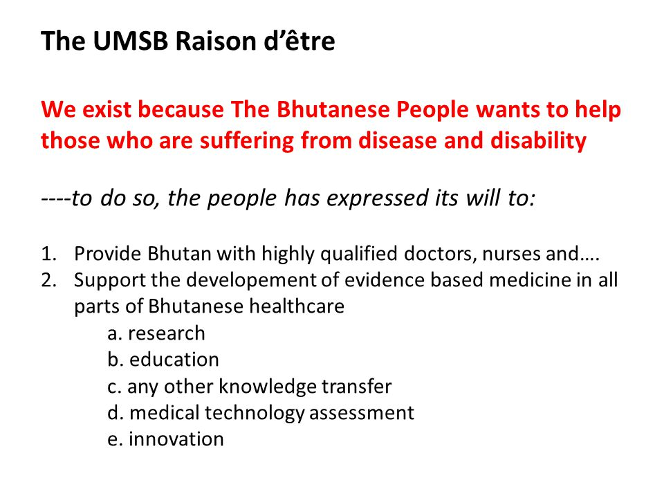 The UMSB Raison d'être We exist because The Bhutanese People wants to help those who are suffering from disease and disability ----to do so, the people has expressed its will to: 1.Provide Bhutan with highly qualified doctors, nurses and….