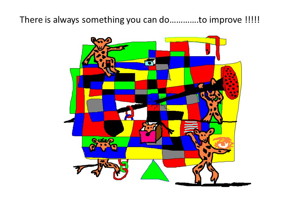 There is always something you can do………….to improve !!!!!
