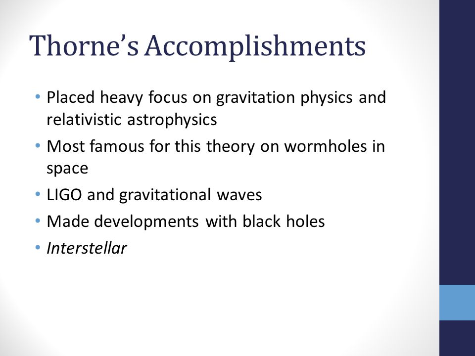 Thorne's Accomplishments Placed heavy focus on gravitation physics and relativistic astrophysics Most famous for this theory on wormholes in space LIG