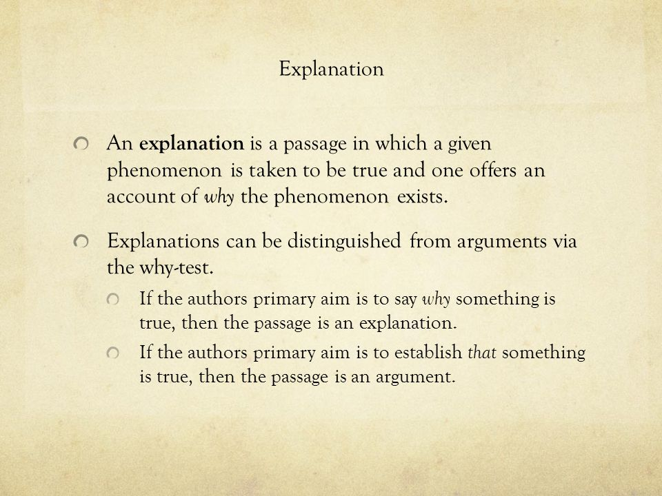 Explanation An explanation is a passage in which a given phenomenon is taken to be true and one offers an account of why the phenomenon exists.