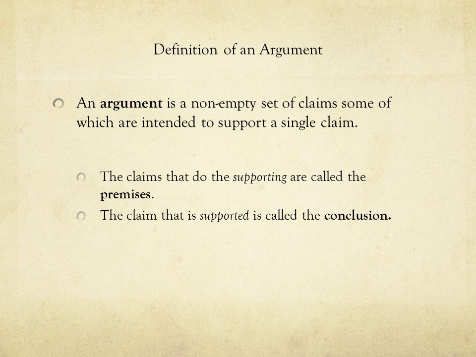 Definition of an Argument An argument is a non-empty set of claims some of which are intended to support a single claim.