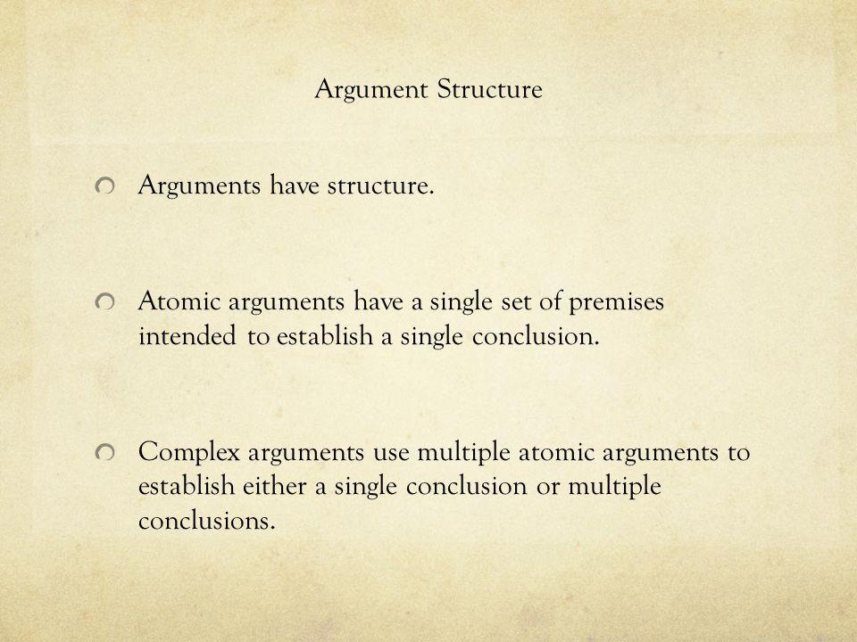 Argument Structure Arguments have structure. Atomic arguments have a single set of premises intended to establish a single conclusion. Complex argumen