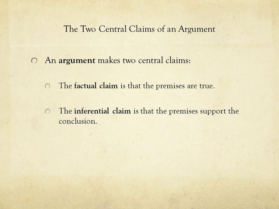 The Two Central Claims of an Argument An argument makes two central claims: The factual claim is that the premises are true.