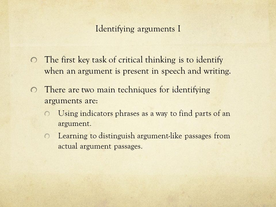 Identifying arguments I The first key task of critical thinking is to identify when an argument is present in speech and writing.