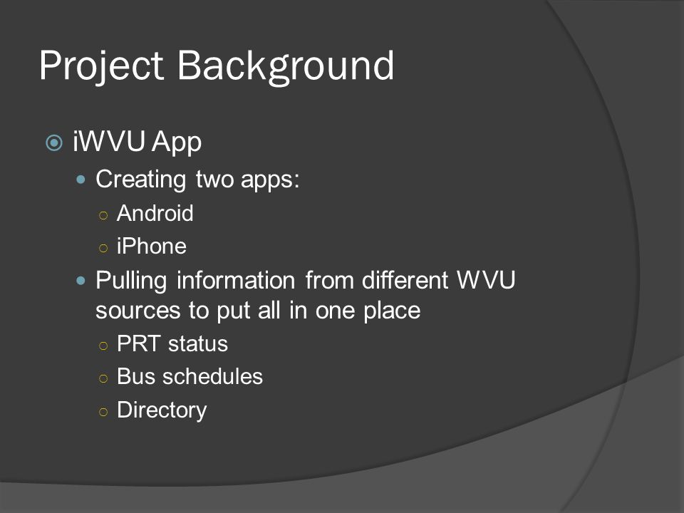 Project Background  iWVU App Creating two apps: ○ Android ○ iPhone Pulling information from different WVU sources to put all in one place ○ PRT status ○ Bus schedules ○ Directory