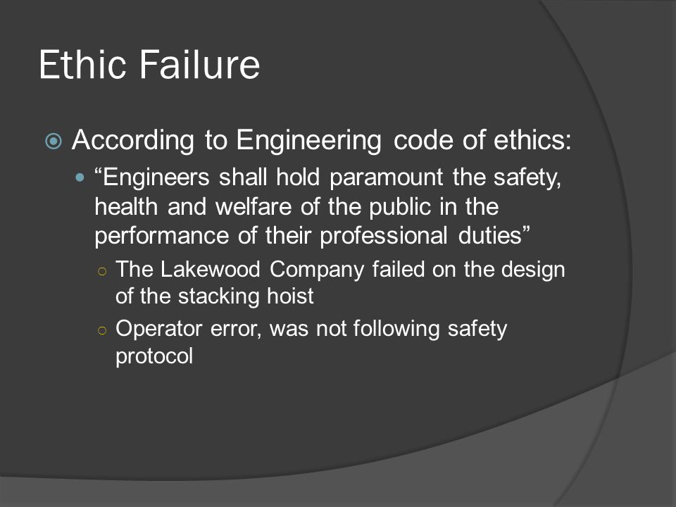 Ethic Failure  According to Engineering code of ethics: Engineers shall hold paramount the safety, health and welfare of the public in the performance of their professional duties ○ The Lakewood Company failed on the design of the stacking hoist ○ Operator error, was not following safety protocol