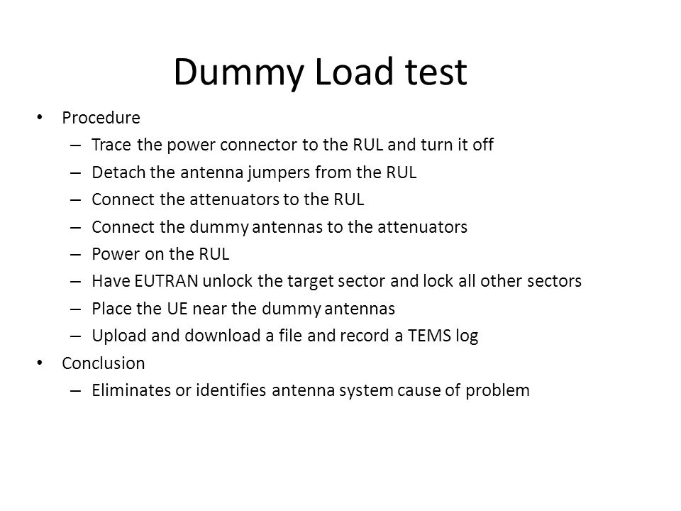 Dummy Load test Procedure – Trace the power connector to the RUL and turn it off – Detach the antenna jumpers from the RUL – Connect the attenuators t