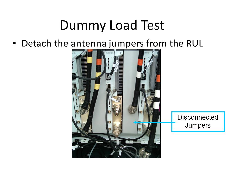 Dummy Load Test Detach the antenna jumpers from the RUL Disconnected Jumpers