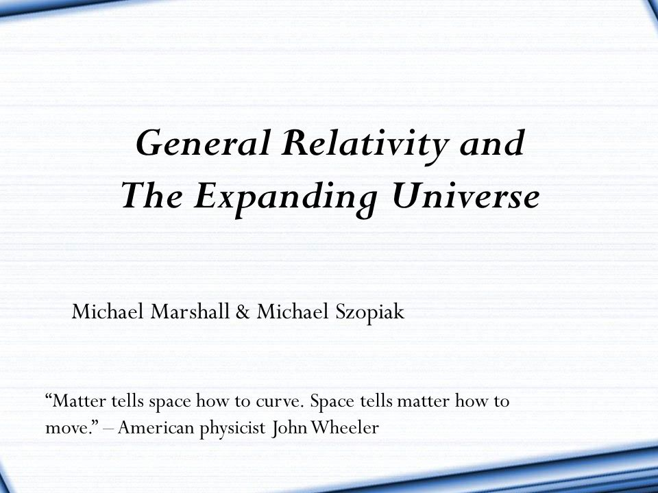 """""""Matter tells space how to curve. Space tells matter how to move."""" – American physicist John Wheeler General Relativity and The Expanding Universe Mic"""