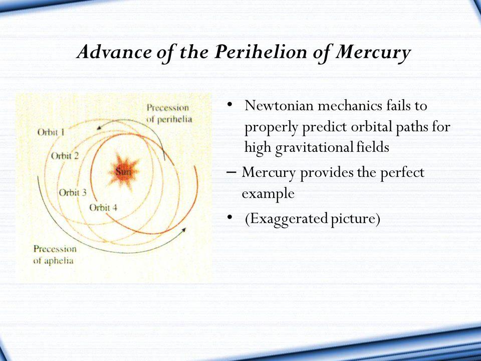 Advance of the Perihelion of Mercury Newtonian mechanics fails to properly predict orbital paths for high gravitational fields – Mercury provides the