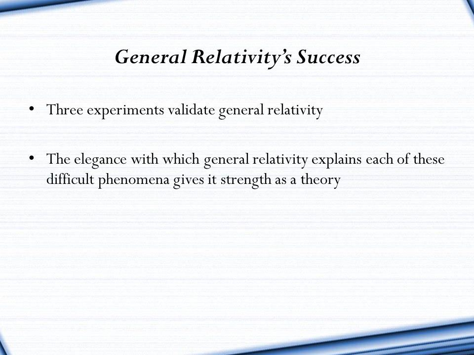 General Relativity's Success Three experiments validate general relativity The elegance with which general relativity explains each of these difficult
