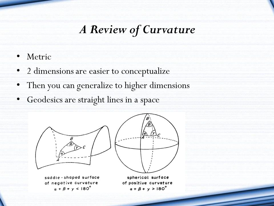 A Review of Curvature Metric 2 dimensions are easier to conceptualize Then you can generalize to higher dimensions Geodesics are straight lines in a s