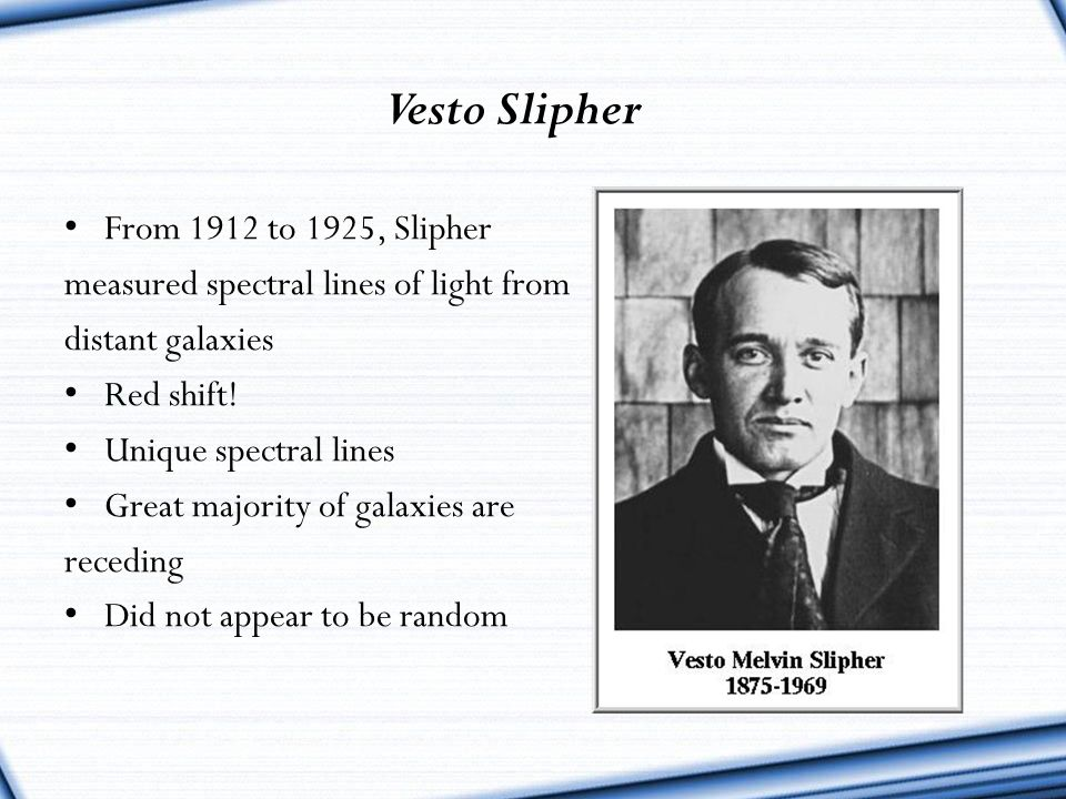 Vesto Slipher From 1912 to 1925, Slipher measured spectral lines of light from distant galaxies Red shift! Unique spectral lines Great majority of gal