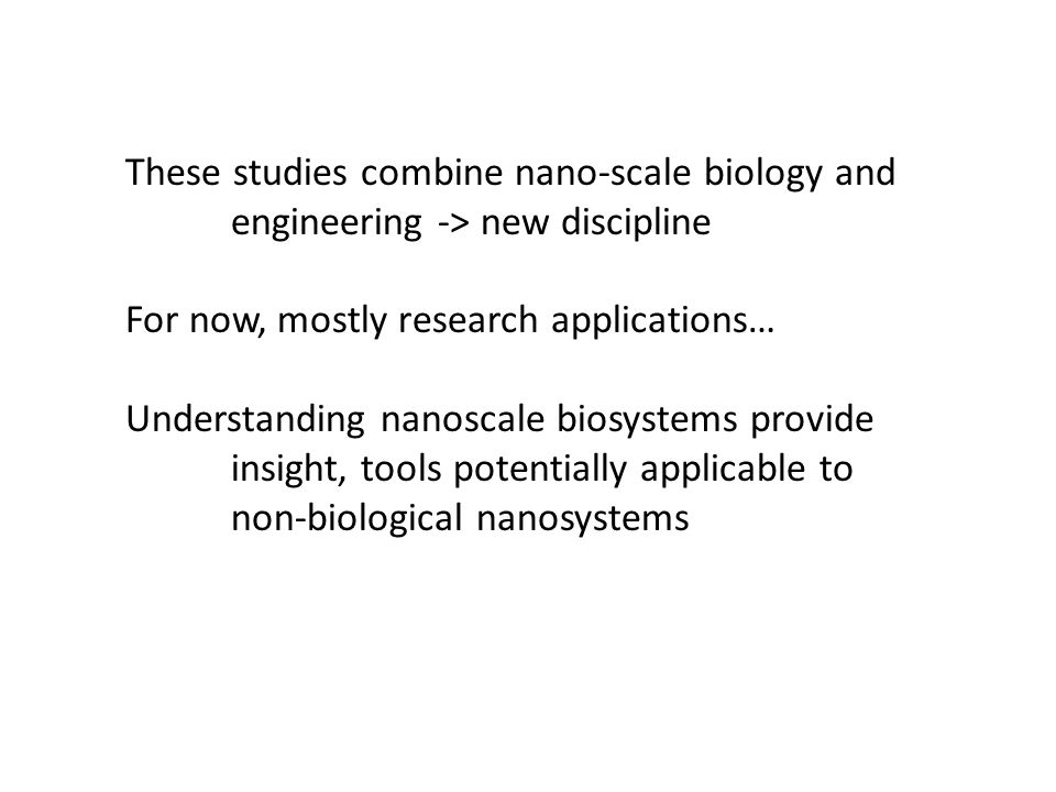 These studies combine nano-scale biology and engineering -> new discipline For now, mostly research applications… Understanding nanoscale biosystems provide insight, tools potentially applicable to non-biological nanosystems