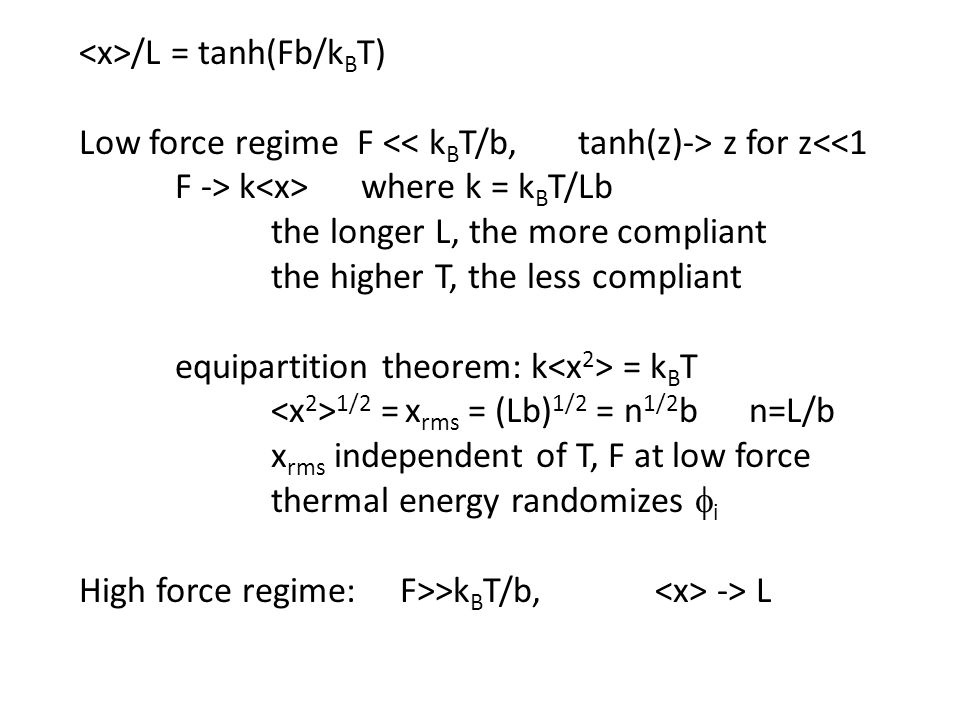 /L = tanh(Fb/k B T) Low force regime F z for z<<1 F -> k where k = k B T/Lb the longer L, the more compliant the higher T, the less compliant equipartition theorem: k = k B T 1/2 = x rms = (Lb) 1/2 = n 1/2 b n=L/b x rms independent of T, F at low force thermal energy randomizes  i High force regime: F>>k B T/b, -> L