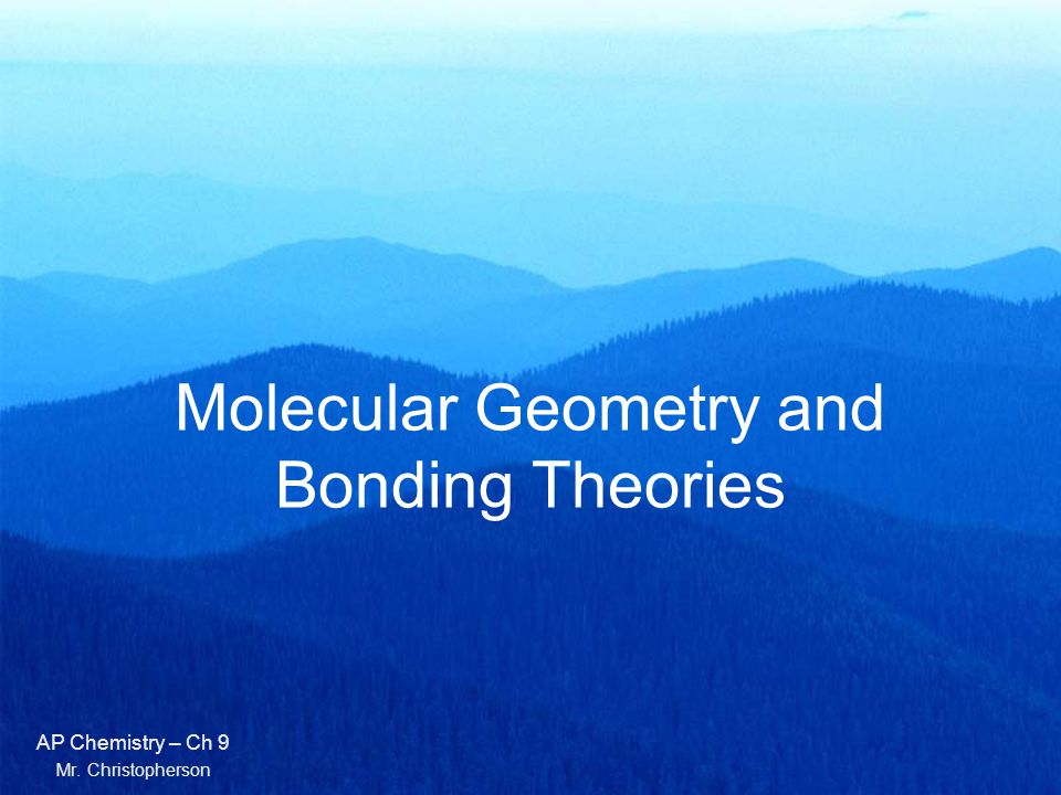 Molecular Geometry and Bonding Theories AP Chemistry – Ch 9 Mr. Christopherson