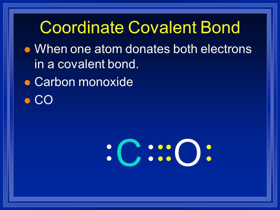 Coordinate Covalent Bond l When one atom donates both electrons in a covalent bond. l Carbon monoxide l CO OC