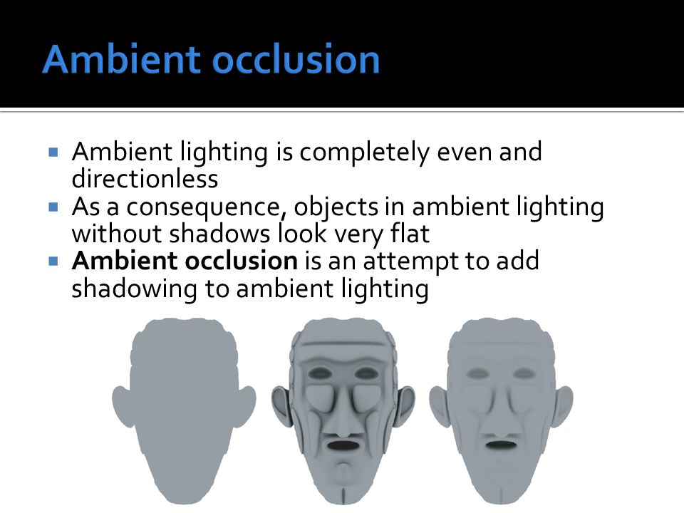  Ambient lighting is completely even and directionless  As a consequence, objects in ambient lighting without shadows look very flat  Ambient occlusion is an attempt to add shadowing to ambient lighting