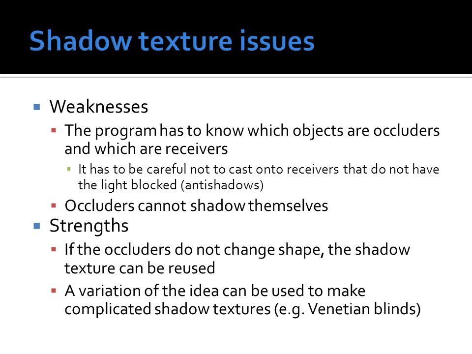  Weaknesses  The program has to know which objects are occluders and which are receivers ▪ It has to be careful not to cast onto receivers that do not have the light blocked (antishadows)  Occluders cannot shadow themselves  Strengths  If the occluders do not change shape, the shadow texture can be reused  A variation of the idea can be used to make complicated shadow textures (e.g.