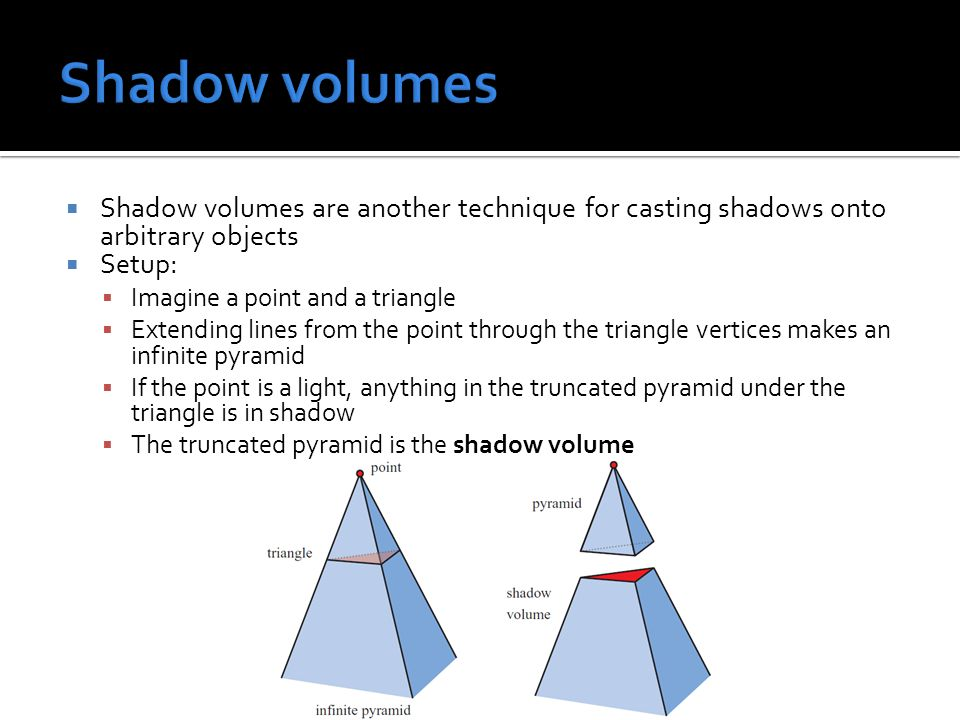  Shadow volumes are another technique for casting shadows onto arbitrary objects  Setup:  Imagine a point and a triangle  Extending lines from the point through the triangle vertices makes an infinite pyramid  If the point is a light, anything in the truncated pyramid under the triangle is in shadow  The truncated pyramid is the shadow volume