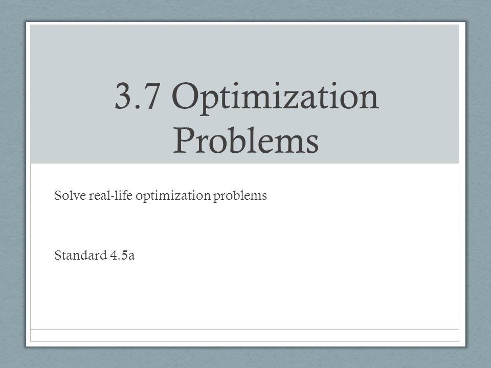 3.7 Optimization Problems Solve real-life optimization problems Standard 4.5a