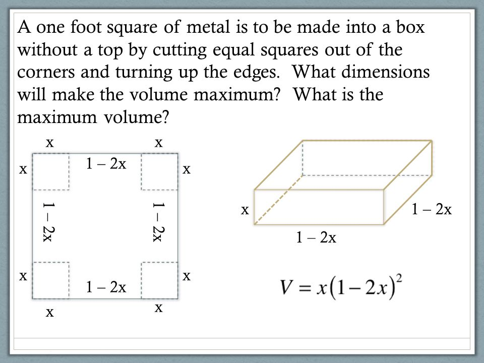A one foot square of metal is to be made into a box without a top by cutting equal squares out of the corners and turning up the edges. What dimension