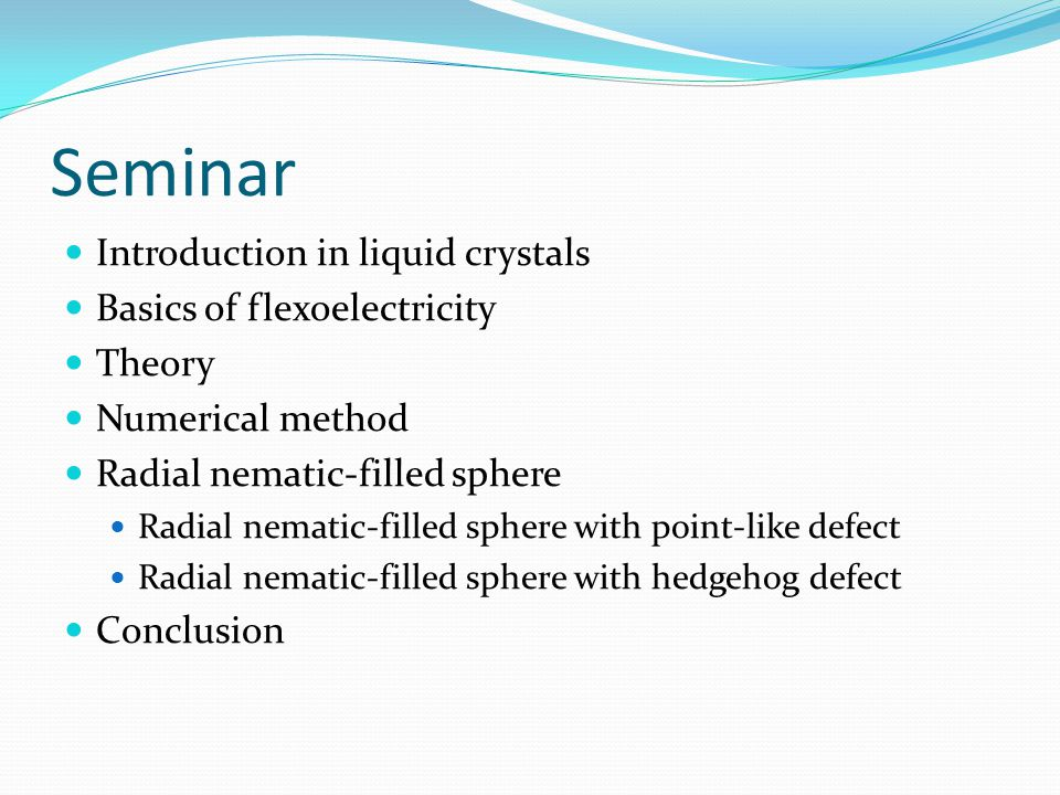 Seminar Introduction in liquid crystals Basics of flexoelectricity Theory Numerical method Radial nematic-filled sphere Radial nematic-filled sphere with point-like defect Radial nematic-filled sphere with hedgehog defect Conclusion
