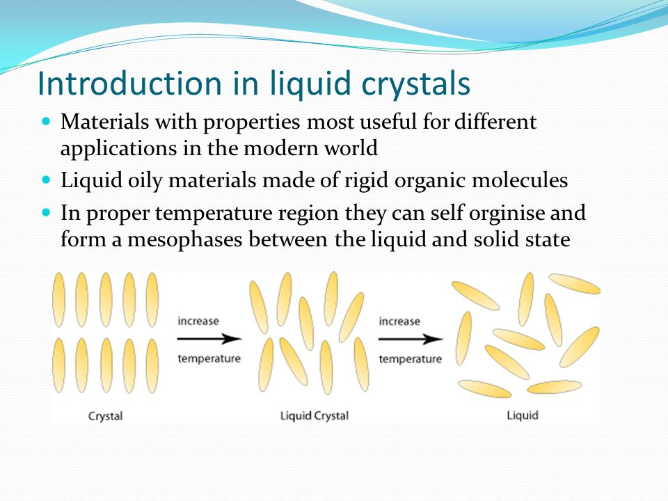 Introduction in liquid crystals Materials with properties most useful for different applications in the modern world Liquid oily materials made of rigid organic molecules In proper temperature region they can self orginise and form a mesophases between the liquid and solid state