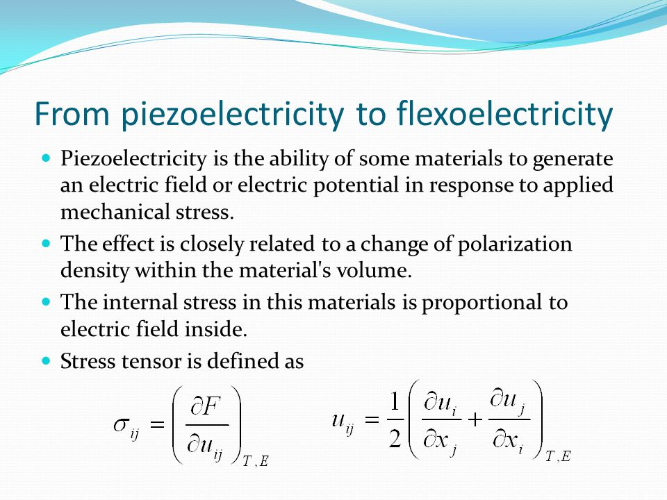 From piezoelectricity to flexoelectricity Piezoelectricity is the ability of some materials to generate an electric field or electric potential in response to applied mechanical stress.