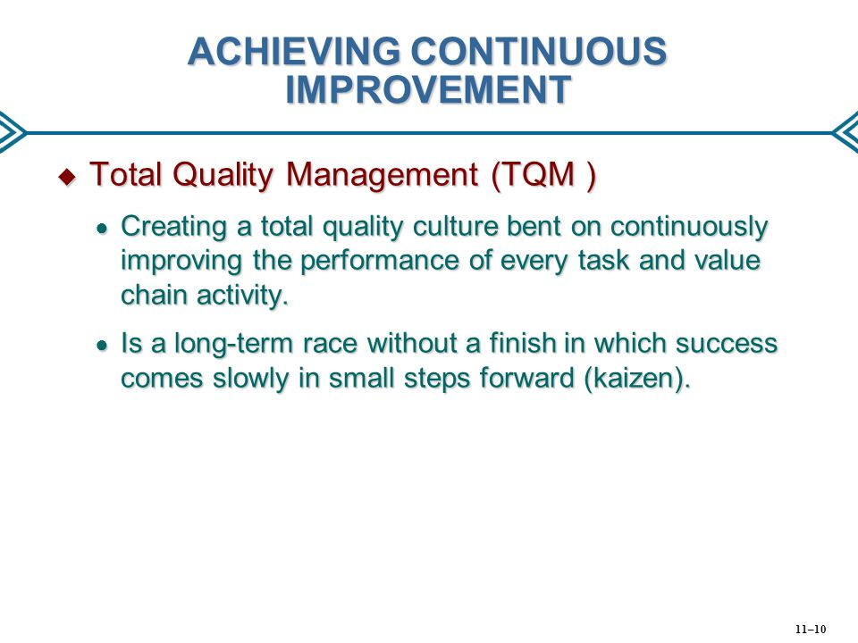 ACHIEVING CONTINUOUS IMPROVEMENT  Total Quality Management (TQM ) ● Creating a total quality culture bent on continuously improving the performance o