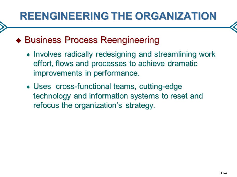 REENGINEERING THE ORGANIZATION  Business Process Reengineering ● Involves radically redesigning and streamlining work effort, flows and processes to