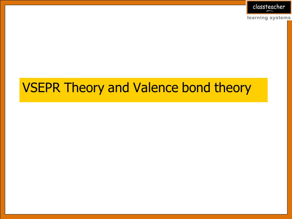 Learning Outcomes At the end of this presentation the students will be able to: 1.Explain VSEPR Theory 2.State the postulates of Valence bond Theory
